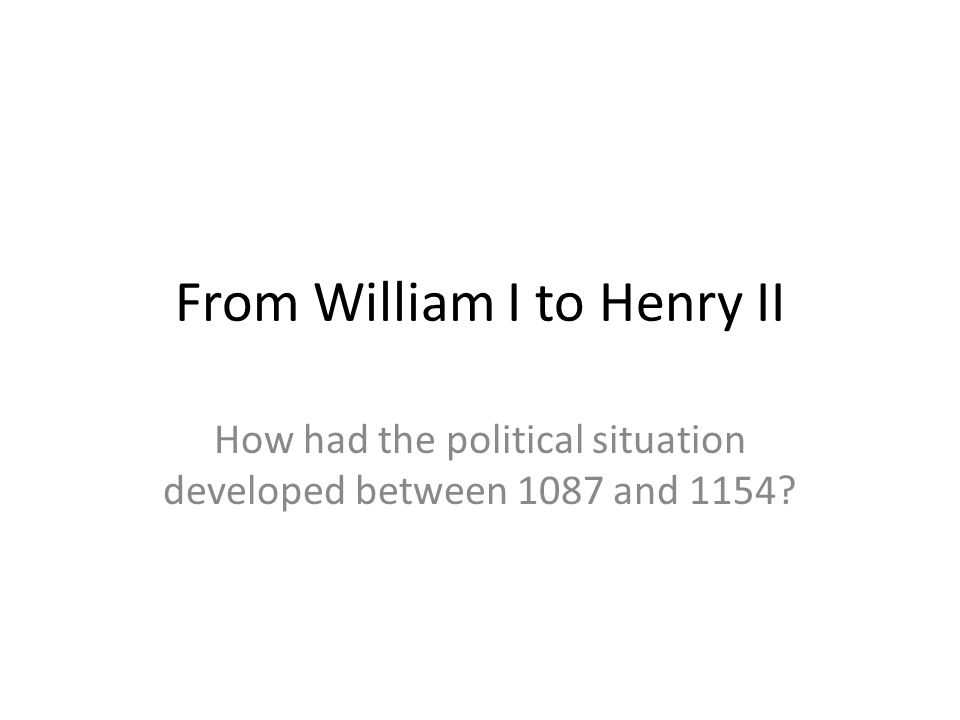 From William I to Henry II How had the political situation developed between 1087 and 1154