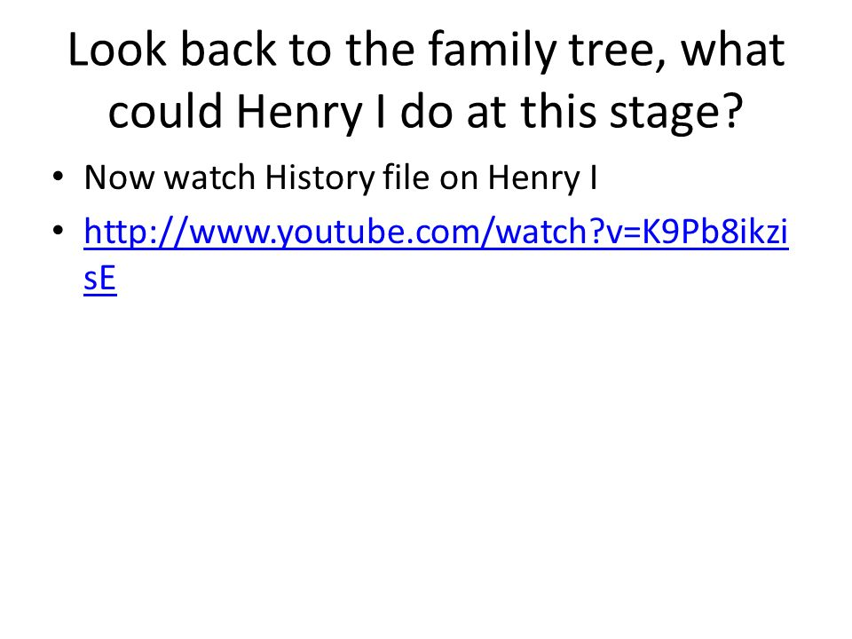 Look back to the family tree, what could Henry I do at this stage.
