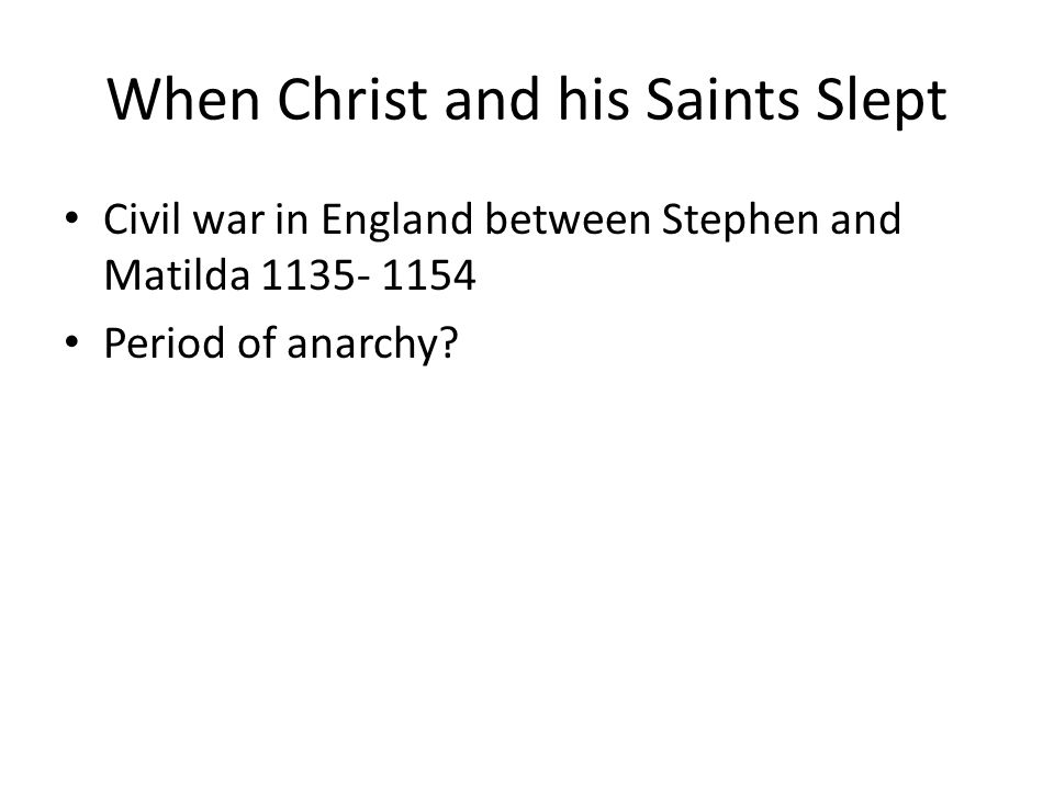 When Christ and his Saints Slept Civil war in England between Stephen and Matilda 1135- 1154 Period of anarchy
