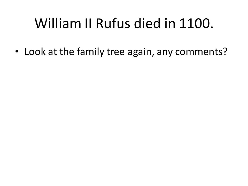 William II Rufus died in 1100. Look at the family tree again, any comments