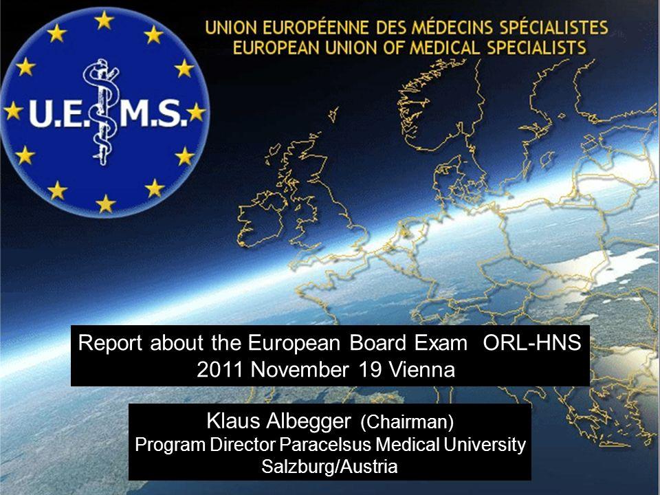 1 Report about the European Board Exam ORL-HNS 2011 November 19 Vienna Klaus Albegger (Chairman) Program Director Paracelsus Medical University Salzbu