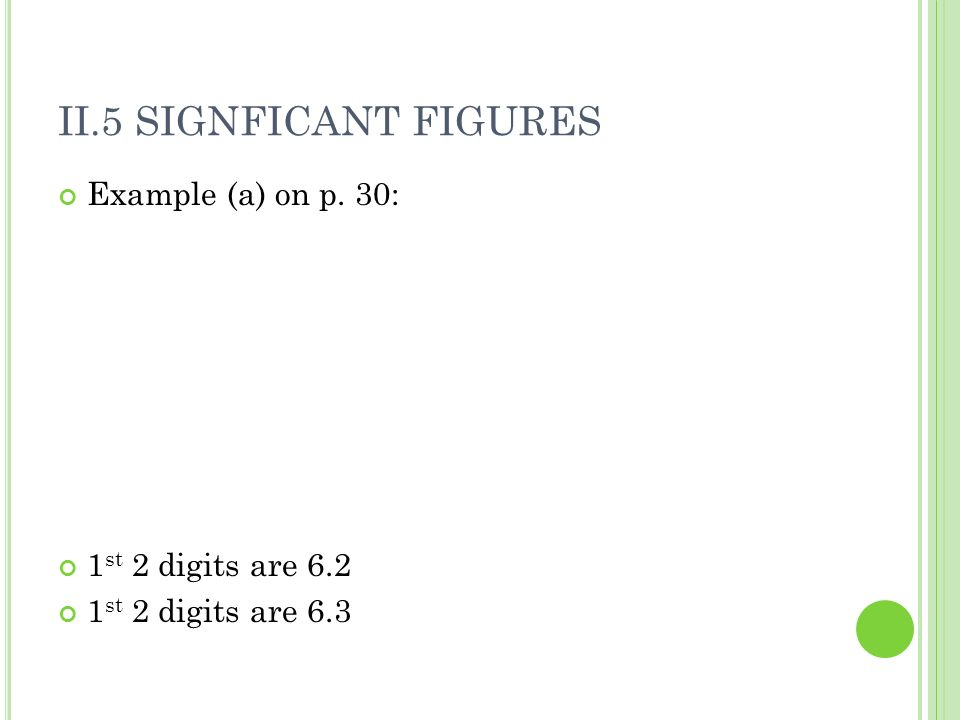 II.5 SIGNFICANT FIGURES Example (a) on p. 30: 1 st 2 digits are 6.2 1 st 2 digits are 6.3
