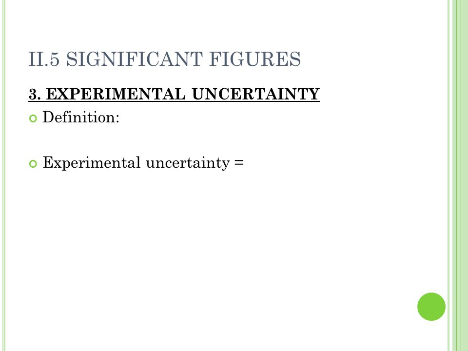 II.5 SIGNIFICANT FIGURES 3. EXPERIMENTAL UNCERTAINTY Definition: Experimental uncertainty =