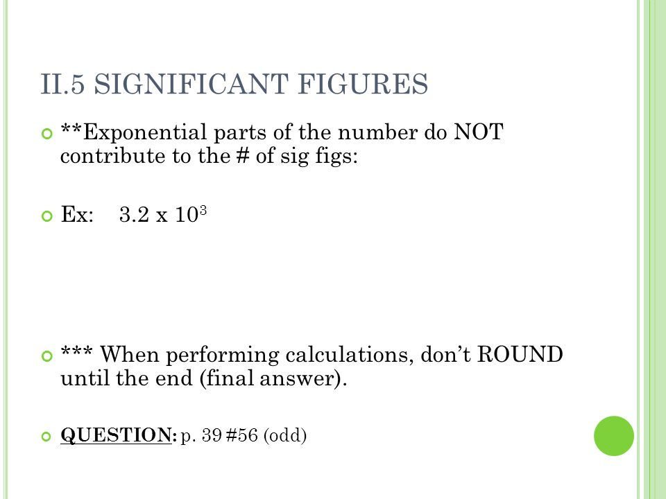 II.5 SIGNIFICANT FIGURES **Exponential parts of the number do NOT contribute to the # of sig figs: Ex: 3.2 x 10 3 *** When performing calculations, dont ROUND until the end (final answer).