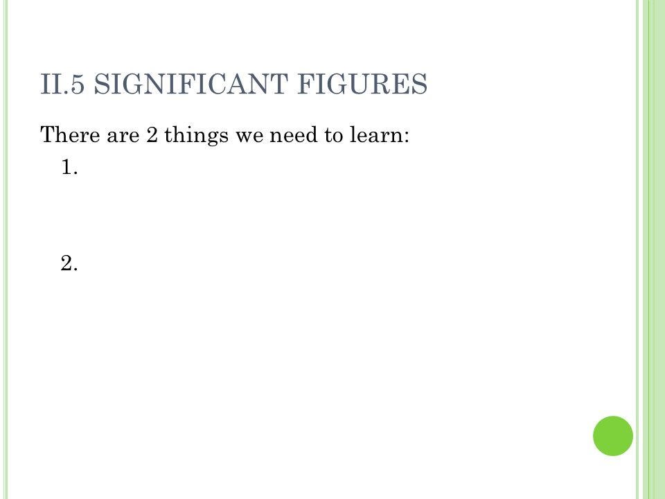 II.5 SIGNIFICANT FIGURES There are 2 things we need to learn: 1. 2.