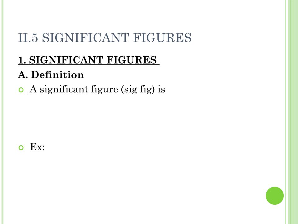 II.5 SIGNIFICANT FIGURES 1. SIGNIFICANT FIGURES A. Definition A significant figure (sig fig) is Ex: