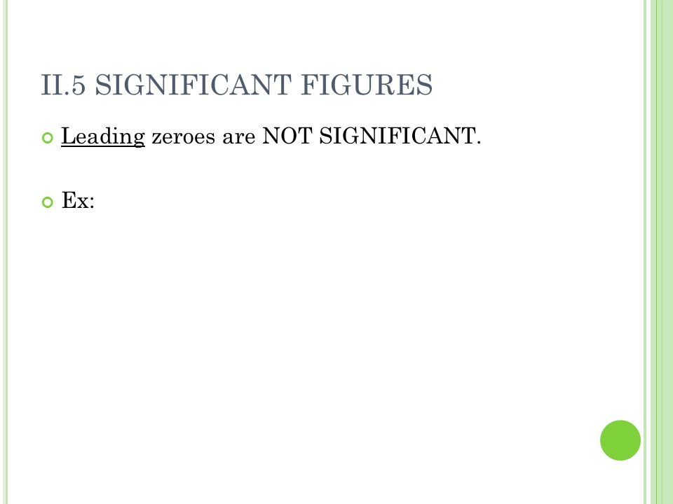 II.5 SIGNIFICANT FIGURES Leading zeroes are NOT SIGNIFICANT. Ex: