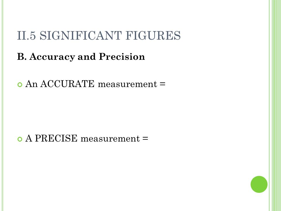 II.5 SIGNIFICANT FIGURES B. Accuracy and Precision An ACCURATE measurement = A PRECISE measurement =