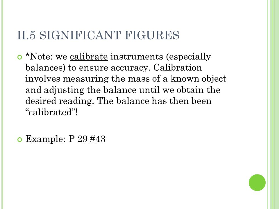 II.5 SIGNIFICANT FIGURES *Note: we calibrate instruments (especially balances) to ensure accuracy.