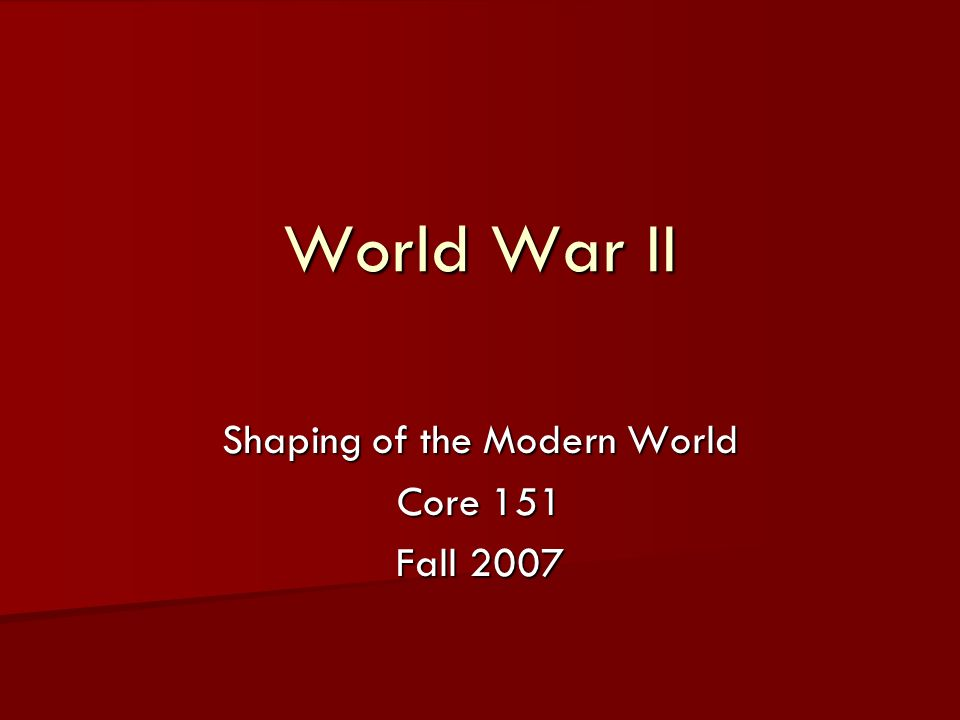 World War II Shaping of the Modern World Core 151 Fall 2007