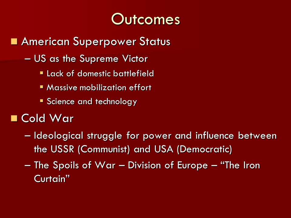 Outcomes American Superpower Status American Superpower Status –US as the Supreme Victor Lack of domestic battlefield Lack of domestic battlefield Massive mobilization effort Massive mobilization effort Science and technology Science and technology Cold War Cold War –Ideological struggle for power and influence between the USSR (Communist) and USA (Democratic) –The Spoils of War – Division of Europe – The Iron Curtain