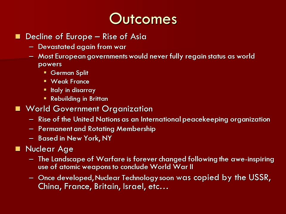 Outcomes Decline of Europe – Rise of Asia Decline of Europe – Rise of Asia –Devastated again from war –Most European governments would never fully regain status as world powers German Split German Split Weak France Weak France Italy in disarray Italy in disarray Rebuilding in Brittan Rebuilding in Brittan World Government Organization World Government Organization –Rise of the United Nations as an International peacekeeping organization –Permanent and Rotating Membership –Based in New York, NY Nuclear Age Nuclear Age –The Landscape of Warfare is forever changed following the awe-inspiring use of atomic weapons to conclude World War II –Once developed, Nuclear Technology soon was copied by the USSR, China, France, Britain, Israel, etc…