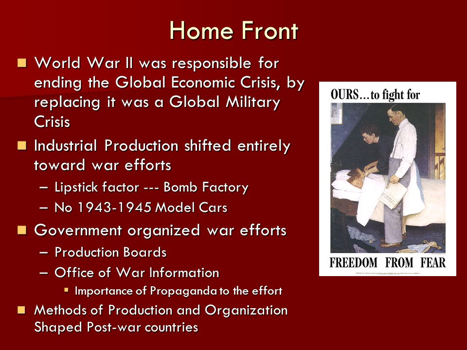 Home Front World War II was responsible for ending the Global Economic Crisis, by replacing it was a Global Military Crisis World War II was responsible for ending the Global Economic Crisis, by replacing it was a Global Military Crisis Industrial Production shifted entirely toward war efforts Industrial Production shifted entirely toward war efforts –Lipstick factor --- Bomb Factory –No 1943-1945 Model Cars Government organized war efforts Government organized war efforts –Production Boards –Office of War Information Importance of Propaganda to the effort Importance of Propaganda to the effort Methods of Production and Organization Shaped Post-war countries Methods of Production and Organization Shaped Post-war countries