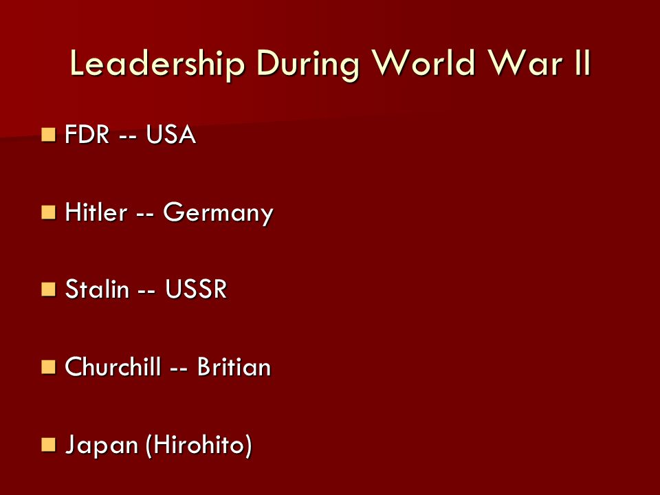 Leadership During World War II FDR -- USA FDR -- USA Hitler -- Germany Hitler -- Germany Stalin -- USSR Stalin -- USSR Churchill -- Britian Churchill -- Britian Japan (Hirohito) Japan (Hirohito)