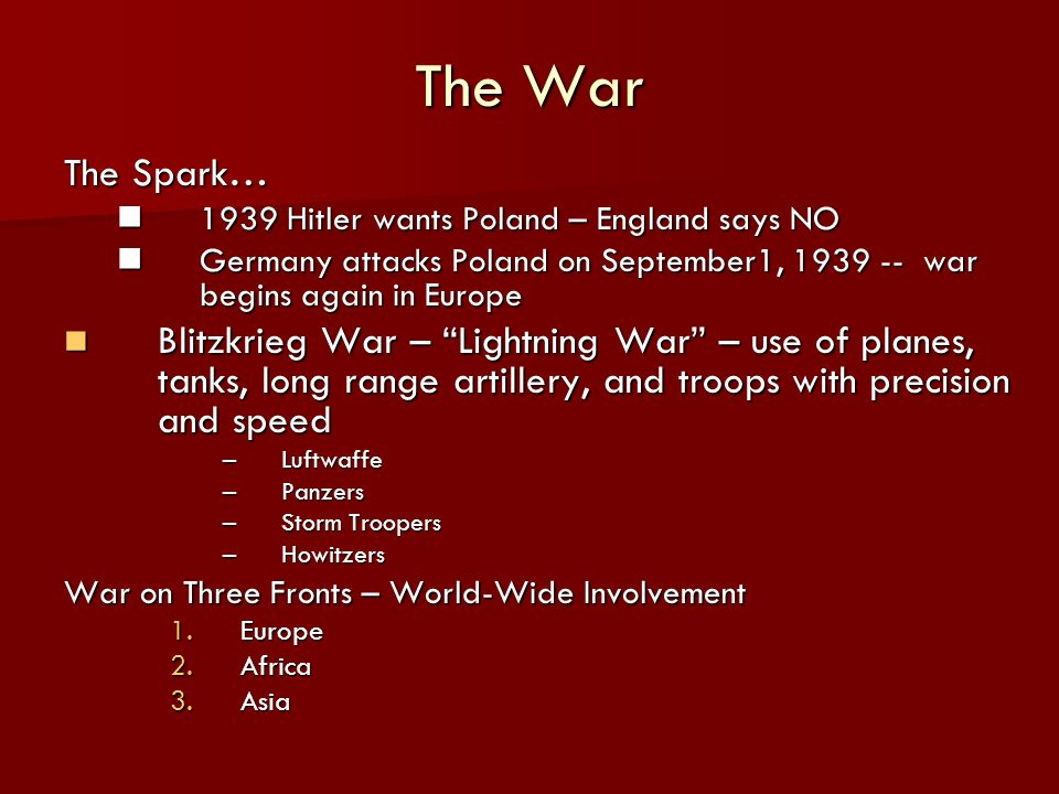 The War The Spark… 1939 Hitler wants Poland – England says NO 1939 Hitler wants Poland – England says NO Germany attacks Poland on September1, 1939 -- war begins again in Europe Germany attacks Poland on September1, 1939 -- war begins again in Europe Blitzkrieg War – Lightning War – use of planes, tanks, long range artillery, and troops with precision and speed Blitzkrieg War – Lightning War – use of planes, tanks, long range artillery, and troops with precision and speed –Luftwaffe –Panzers –Storm Troopers –Howitzers War on Three Fronts – World-Wide Involvement 1.Europe 2.Africa 3.Asia