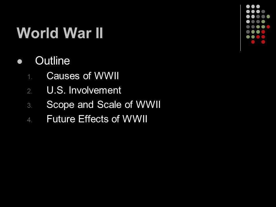Outline 1. Causes of WWII 2. U.S. Involvement 3. Scope and Scale of WWII 4. Future Effects of WWII