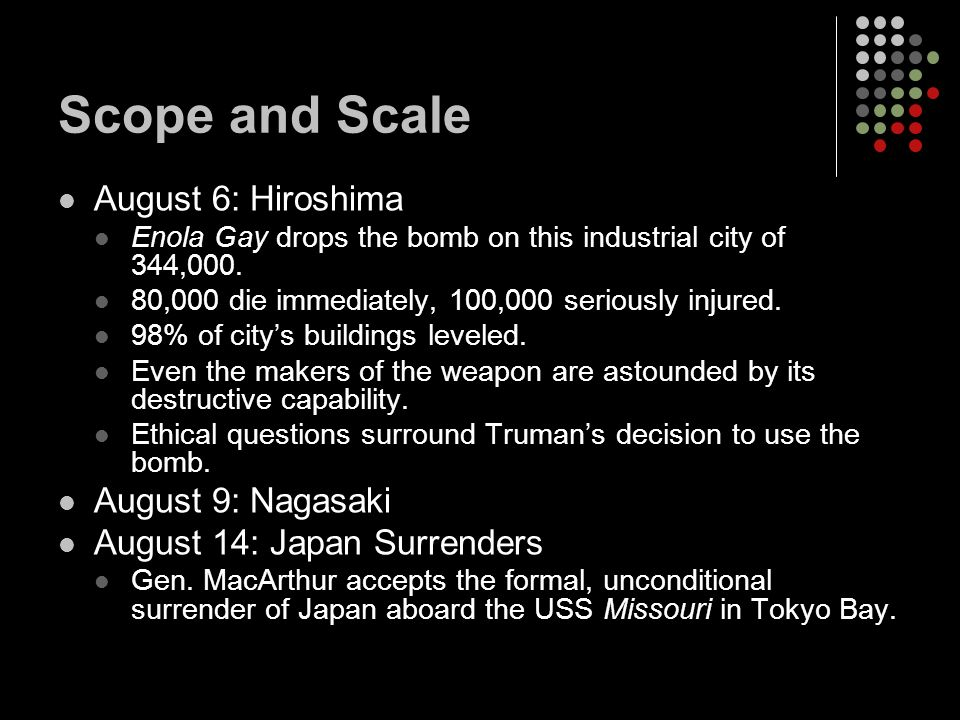 Scope and Scale August 6: Hiroshima Enola Gay drops the bomb on this industrial city of 344,000.