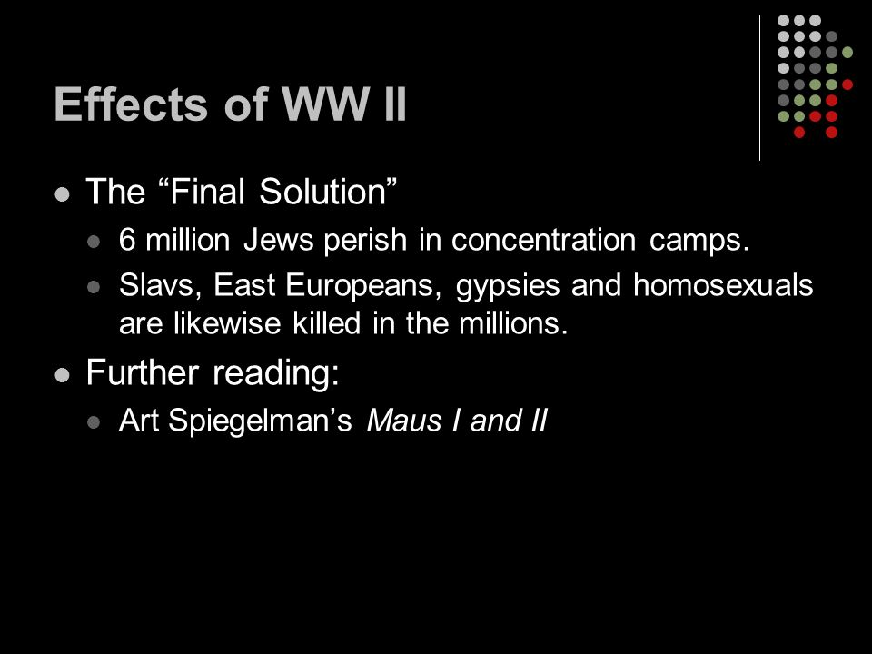 Effects of WW II The Final Solution 6 million Jews perish in concentration camps.