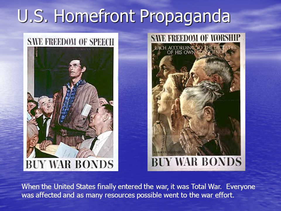 U.S. Homefront Propaganda When the United States finally entered the war, it was Total War. Everyone was affected and as many resources possible went