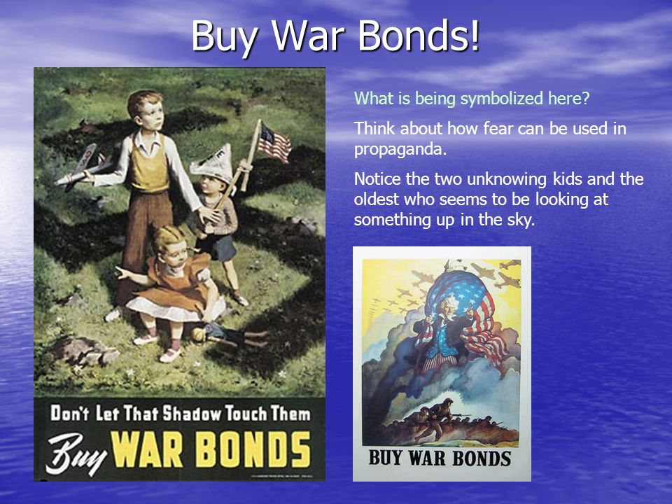 Buy War Bonds! What is being symbolized here? Think about how fear can be used in propaganda. Notice the two unknowing kids and the oldest who seems t