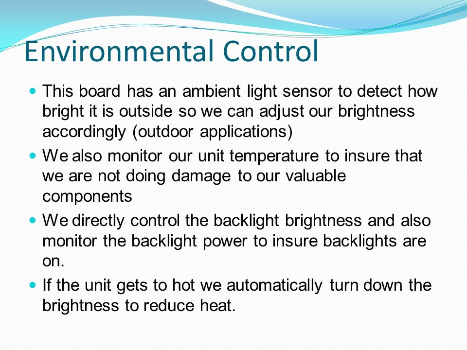 Environmental Control This board has an ambient light sensor to detect how bright it is outside so we can adjust our brightness accordingly (outdoor a