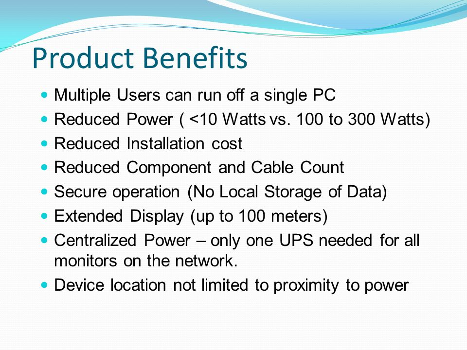 Product Benefits Multiple Users can run off a single PC Reduced Power ( <10 Watts vs. 100 to 300 Watts) Reduced Installation cost Reduced Component an