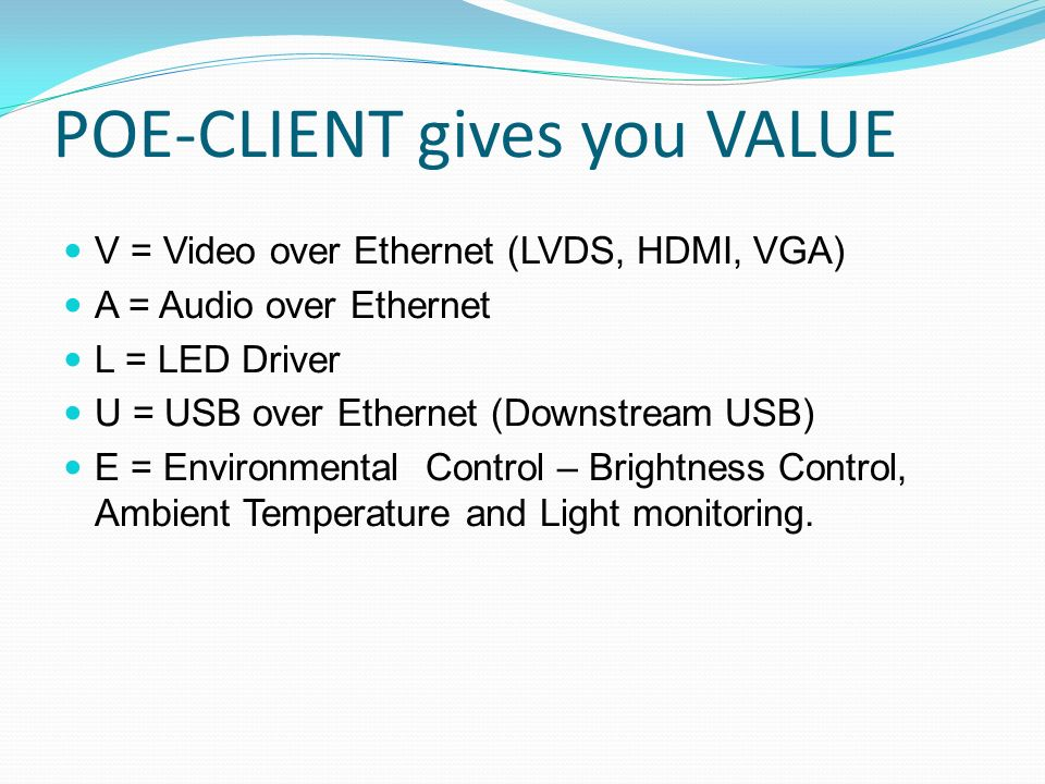 POE-CLIENT gives you VALUE V = Video over Ethernet (LVDS, HDMI, VGA) A = Audio over Ethernet L = LED Driver U = USB over Ethernet (Downstream USB) E =