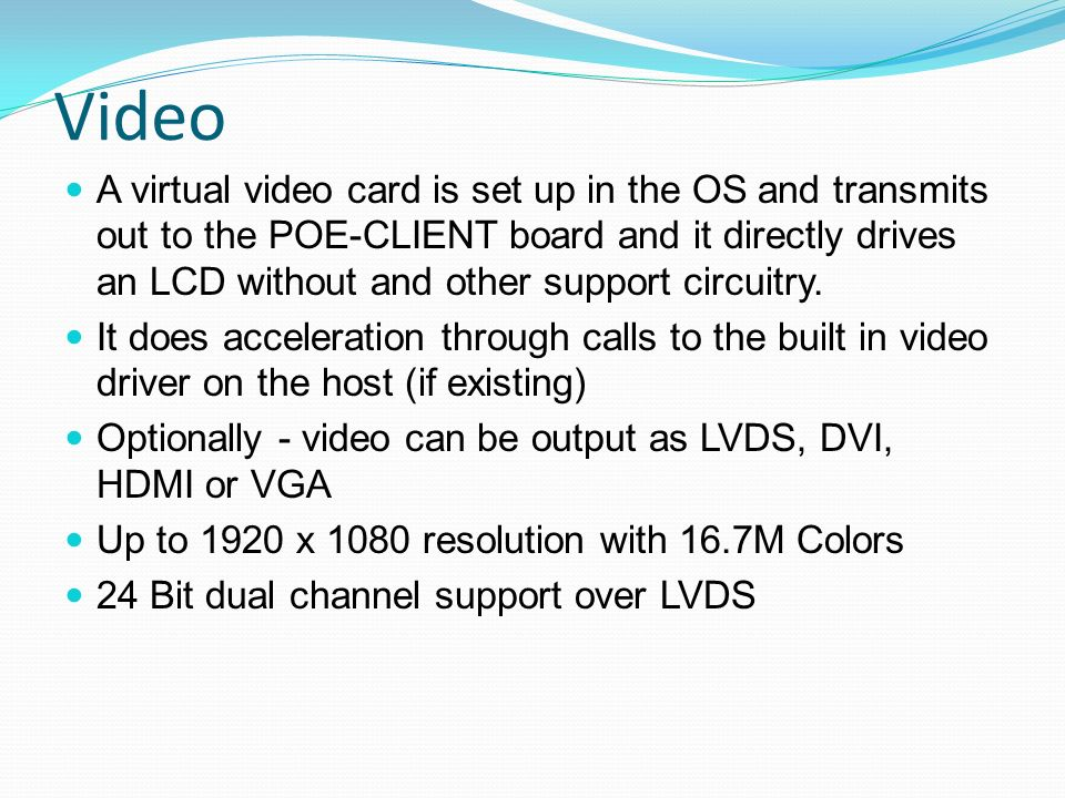 Video A virtual video card is set up in the OS and transmits out to the POE-CLIENT board and it directly drives an LCD without and other support circu