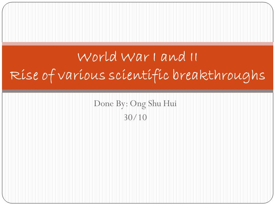 Done By: Ong Shu Hui 30/10 World War I and II Rise of various scientific breakthroughs