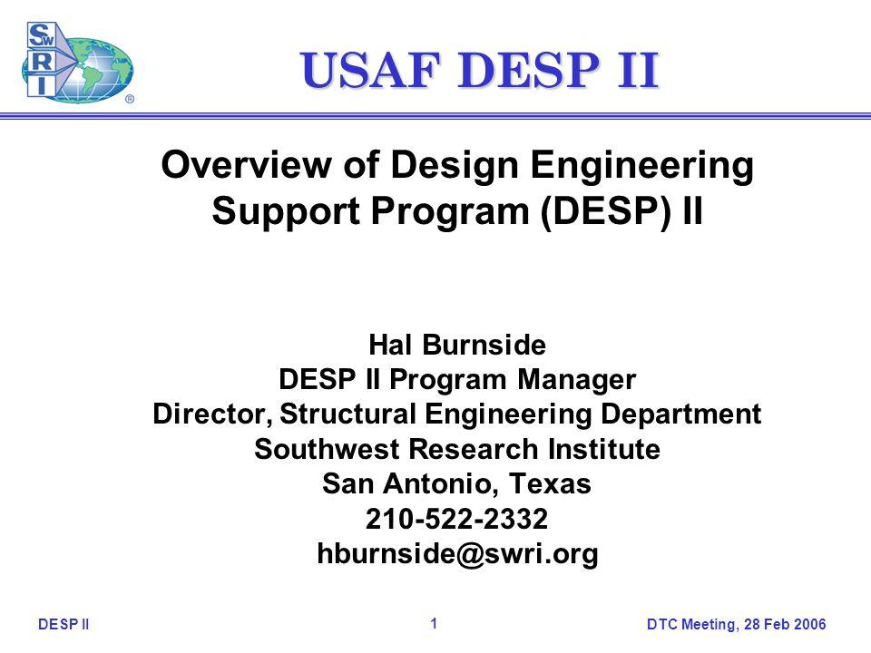 DTC Meeting, 28 Feb 2006 1 DESP II USAF DESP II Overview of Design Engineering Support Program (DESP) II Hal Burnside DESP II Program Manager Director, Structural Engineering Department Southwest Research Institute San Antonio, Texas 210-522-2332 hburnside@swri.org