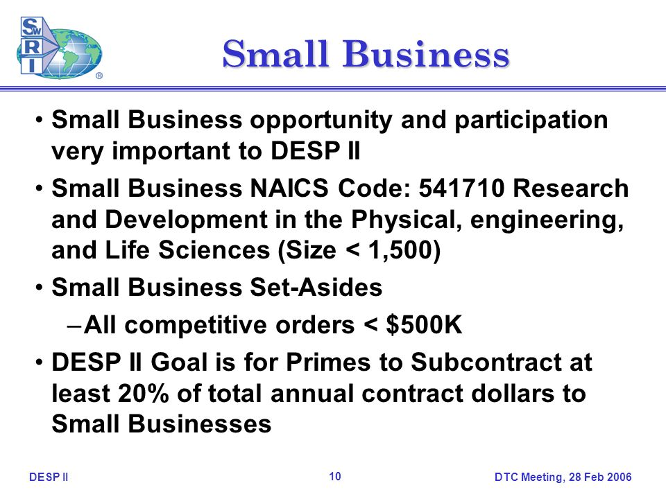 DTC Meeting, 28 Feb 2006 10 DESP II Small Business Small Business opportunity and participation very important to DESP II Small Business NAICS Code: 541710 Research and Development in the Physical, engineering, and Life Sciences (Size < 1,500) Small Business Set-Asides –All competitive orders < $500K DESP II Goal is for Primes to Subcontract at least 20% of total annual contract dollars to Small Businesses