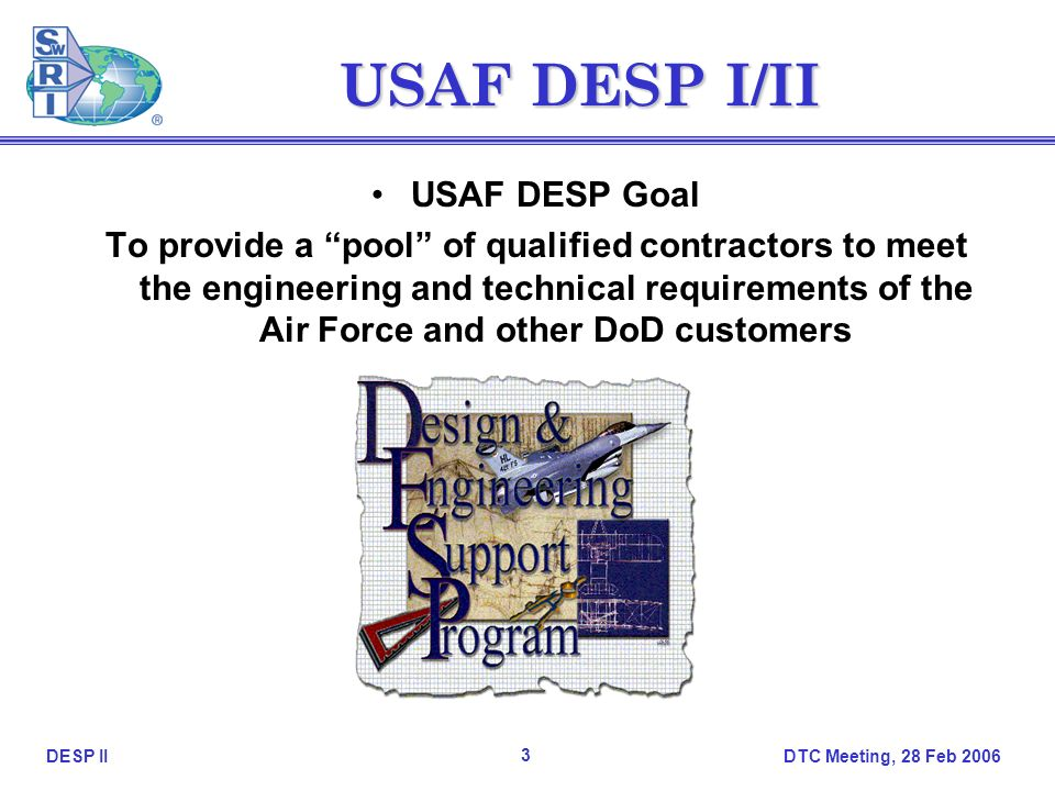 DTC Meeting, 28 Feb DESP II USAF DESP I/II USAF DESP Goal To provide a pool of qualified contractors to meet the engineering and technical requirements of the Air Force and other DoD customers