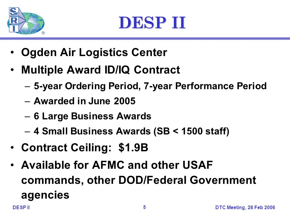 DTC Meeting, 28 Feb DESP II Ogden Air Logistics Center Multiple Award ID/IQ Contract –5-year Ordering Period, 7-year Performance Period –Awarded in June 2005 –6 Large Business Awards –4 Small Business Awards (SB < 1500 staff) Contract Ceiling: $1.9B Available for AFMC and other USAF commands, other DOD/Federal Government agencies