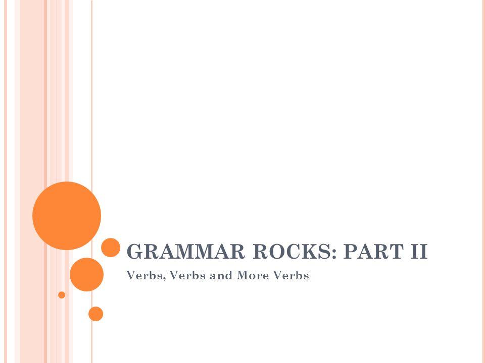 GRAMMAR ROCKS: PART II Verbs, Verbs and More Verbs