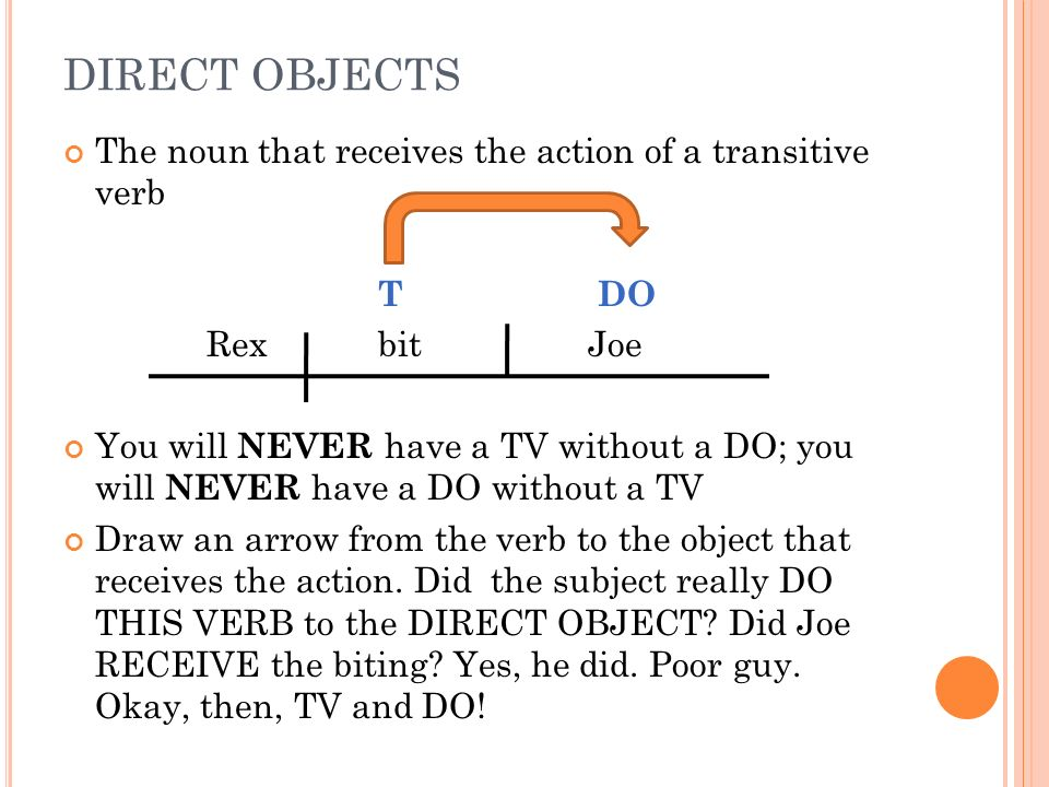 DIRECT OBJECTS The noun that receives the action of a transitive verb T DO RexbitJoe You will NEVER have a TV without a DO; you will NEVER have a DO w