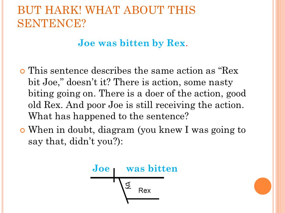 BUT HARK! WHAT ABOUT THIS SENTENCE? Joe was bitten by Rex. This sentence describes the same action as Rex bit Joe, doesnt it? There is action, some na