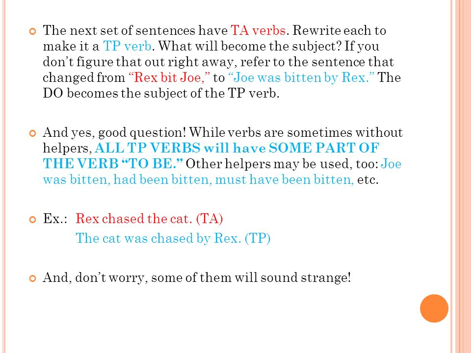 The next set of sentences have TA verbs. Rewrite each to make it a TP verb. What will become the subject? If you dont figure that out right away, refe