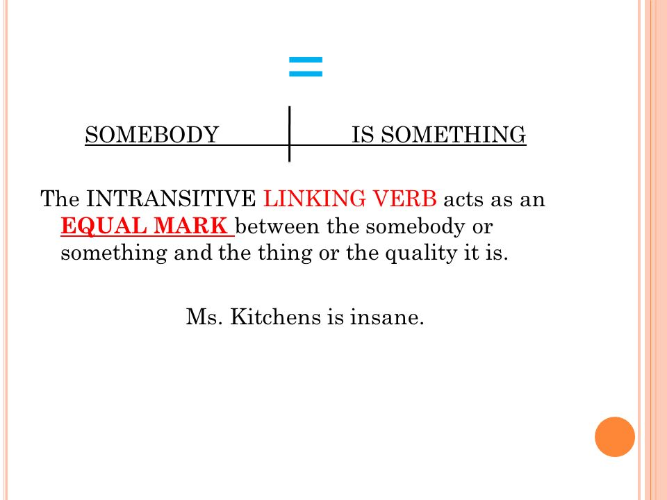 = The INTRANSITIVE LINKING VERB acts as an EQUAL MARK between the somebody or something and the thing or the quality it is. Ms. Kitchens is insane.