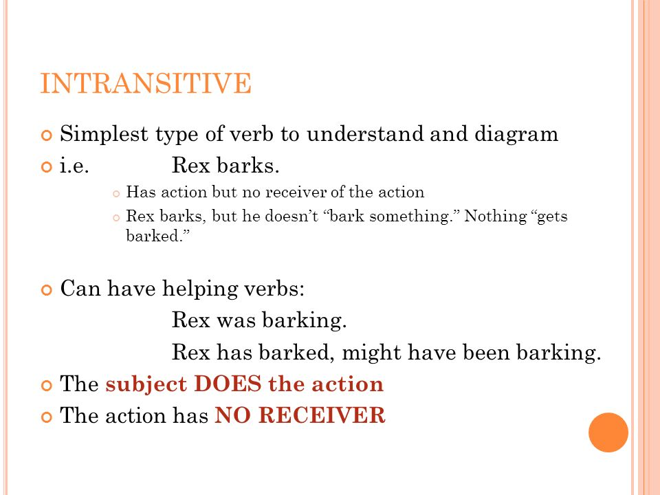 INTRANSITIVE Simplest type of verb to understand and diagram i.e. Rex barks. Has action but no receiver of the action Rex barks, but he doesnt bark so