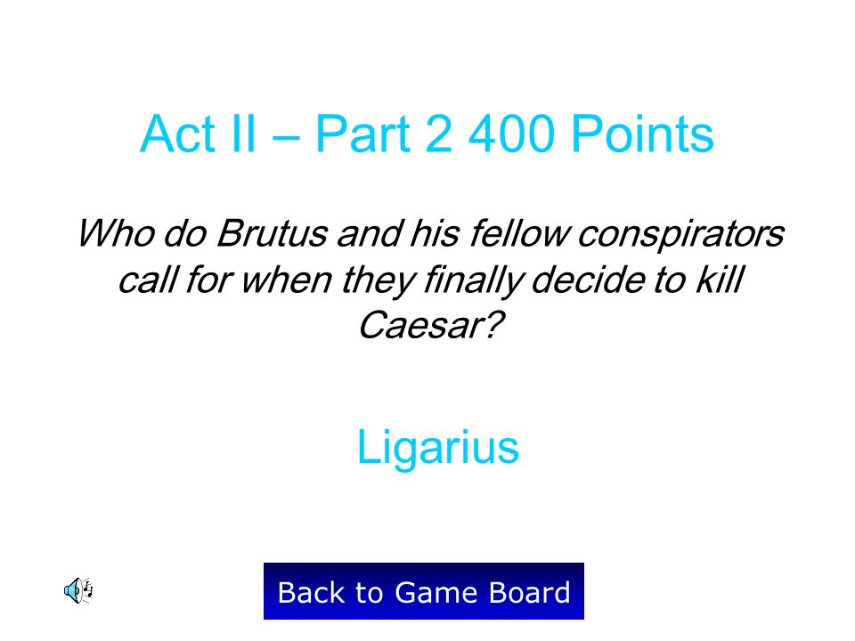Ligarius Back to Game Board Act II – Part 2 400 Points Who do Brutus and his fellow conspirators call for when they finally decide to kill Caesar?