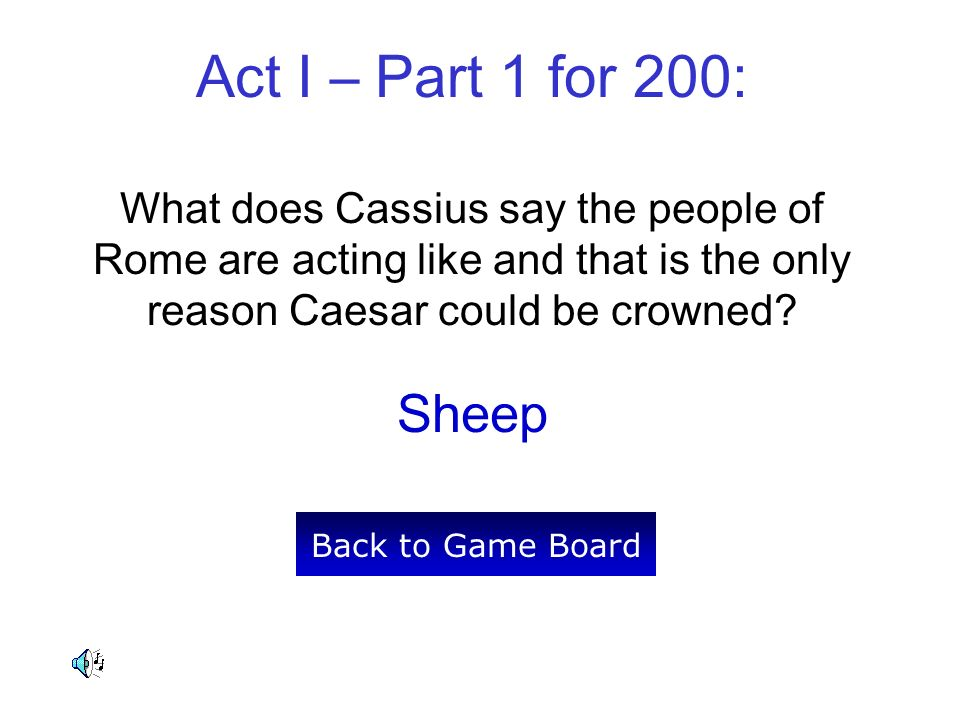 Act I – Part 1 for 200: What does Cassius say the people of Rome are acting like and that is the only reason Caesar could be crowned? Sheep Back to Ga