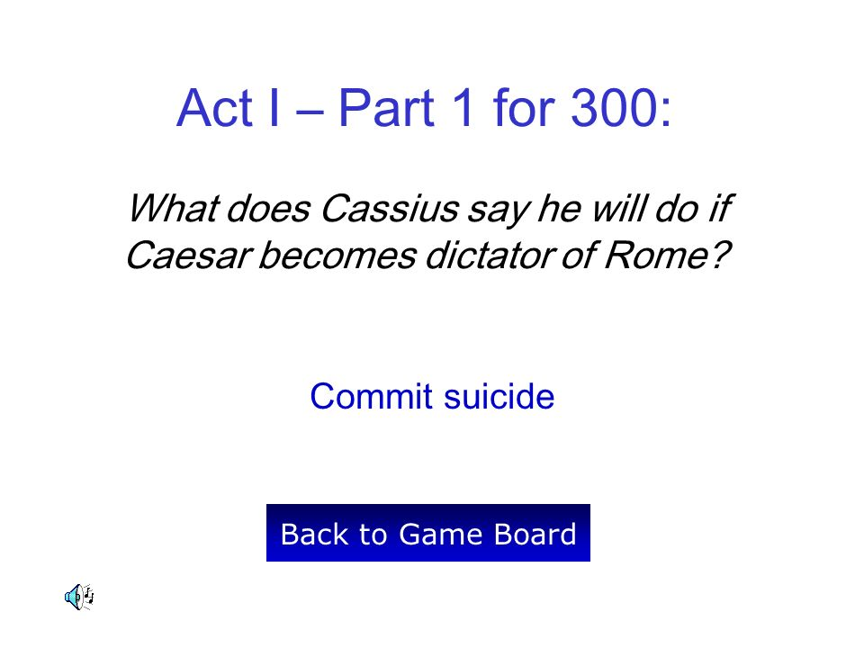 Act I – Part 1 for 300: What does Cassius say he will do if Caesar becomes dictator of Rome? Commit suicide Back to Game Board