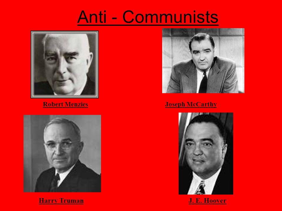 Anti - Communists Joseph McCarthyRobert Menzies J. E. HooverHarry Truman