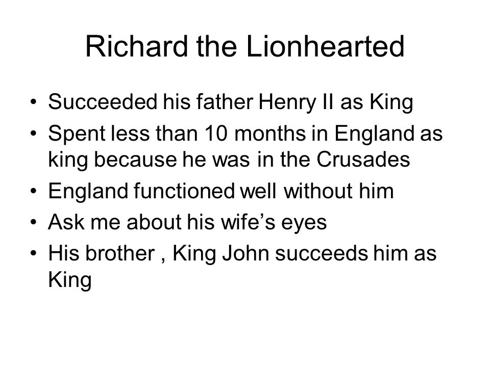 Richard the Lionhearted Succeeded his father Henry II as King Spent less than 10 months in England as king because he was in the Crusades England func