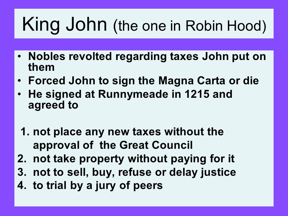 King John ( the one in Robin Hood) Nobles revolted regarding taxes John put on them Forced John to sign the Magna Carta or die He signed at Runnymeade