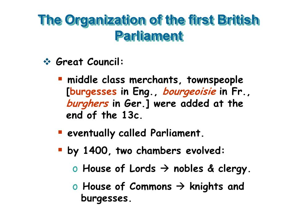 The Organization of the first British Parliament Great Council: middle class merchants, townspeople [burgesses in Eng., bourgeoisie in Fr., burghers i