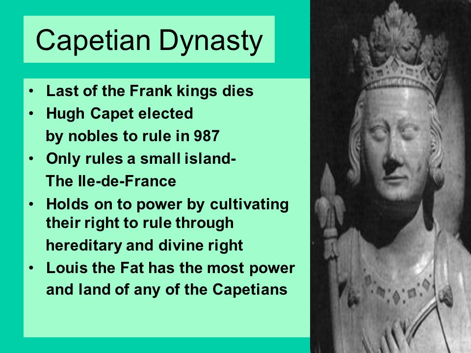 Capetian Dynasty Last of the Frank kings dies Hugh Capet elected by nobles to rule in 987 Only rules a small island- The Ile-de-France Holds on to pow
