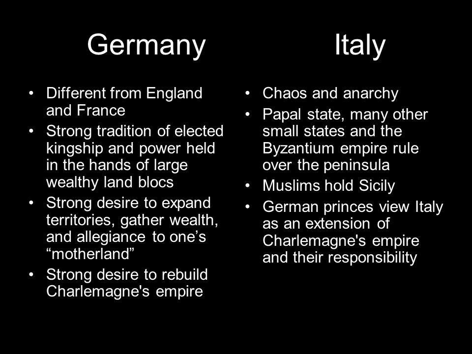 Germany Italy Different from England and France Strong tradition of elected kingship and power held in the hands of large wealthy land blocs Strong de