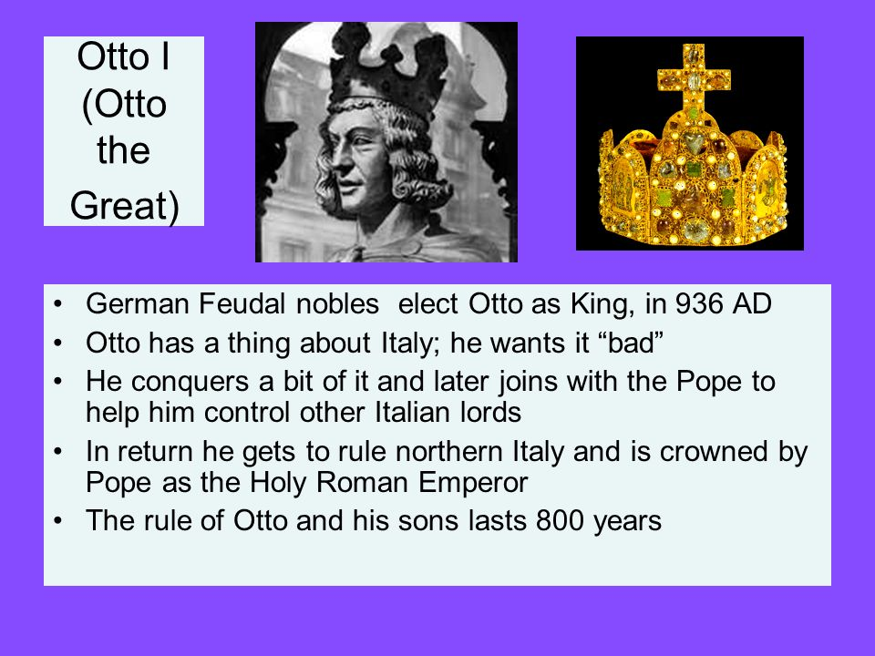 Otto I (Otto the Great) German Feudal nobles elect Otto as King, in 936 AD Otto has a thing about Italy; he wants it bad He conquers a bit of it and l
