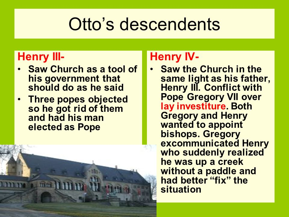 Ottos descendents Henry III- Saw Church as a tool of his government that should do as he said Three popes objected so he got rid of them and had his m